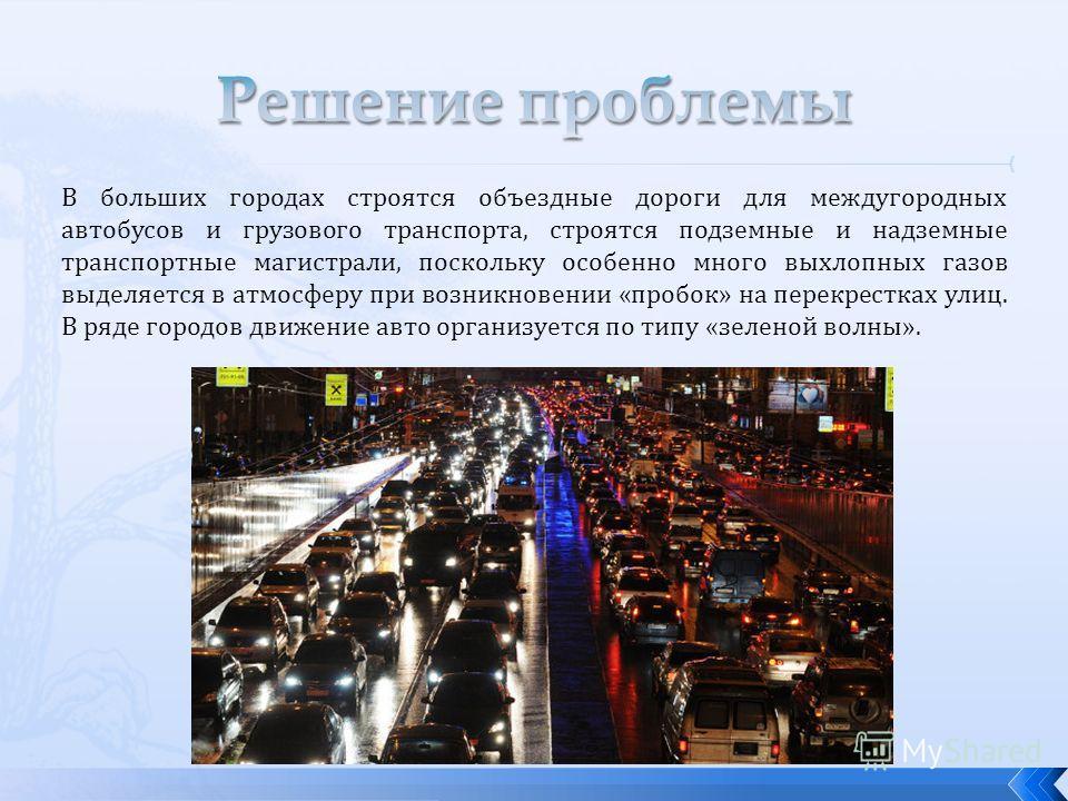 В больших городах строятся объездные дороги для междугородных автобусов и грузового транспорта, строятся подземные и надземные транспортные магистрали, поскольку особенно много выхлопных газов выделяется в атмосферу при возникновении «пробок» на пере