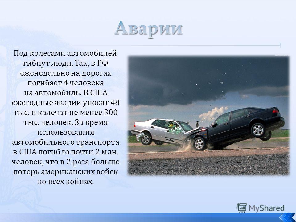 Под колесами автомобилей гибнут люди. Так, в РФ еженедельно на дорогах погибает 4 человека на автомобиль. В США ежегодные аварии уносят 48 тыс. и калечат не менее 300 тыс. человек. За время использования автомобильного транспорта в США погибло почти