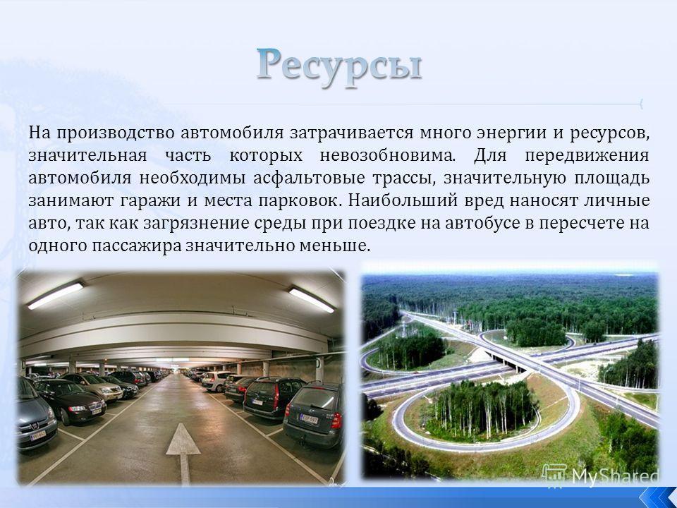 На производство автомобиля затрачивается много энергии и ресурсов, значительная часть которых невозобновима. Для передвижения автомобиля необходимы асфальтовые трассы, значительную площадь занимают гаражи и места парковок. Наибольший вред наносят лич