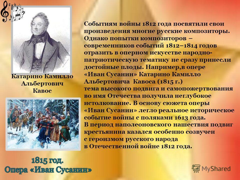Катарино Камилло Альбертович Кавос Событиям войны 1812 года посвятили свои произведения многие русские композиторы. Однако попытки композиторов – современников событий 1812–1814 годов отразить в оперном искусстве народно- патриотическую тематику не с