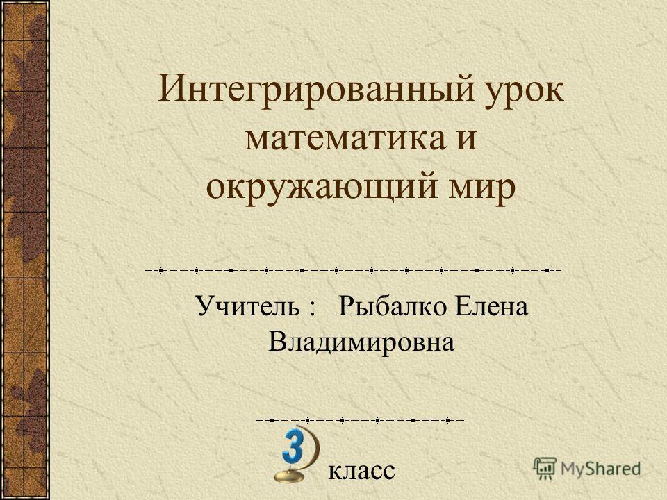 Интегрированный урок математика и окружающий мир Учитель : Рыбалко Елена Владимировна класс