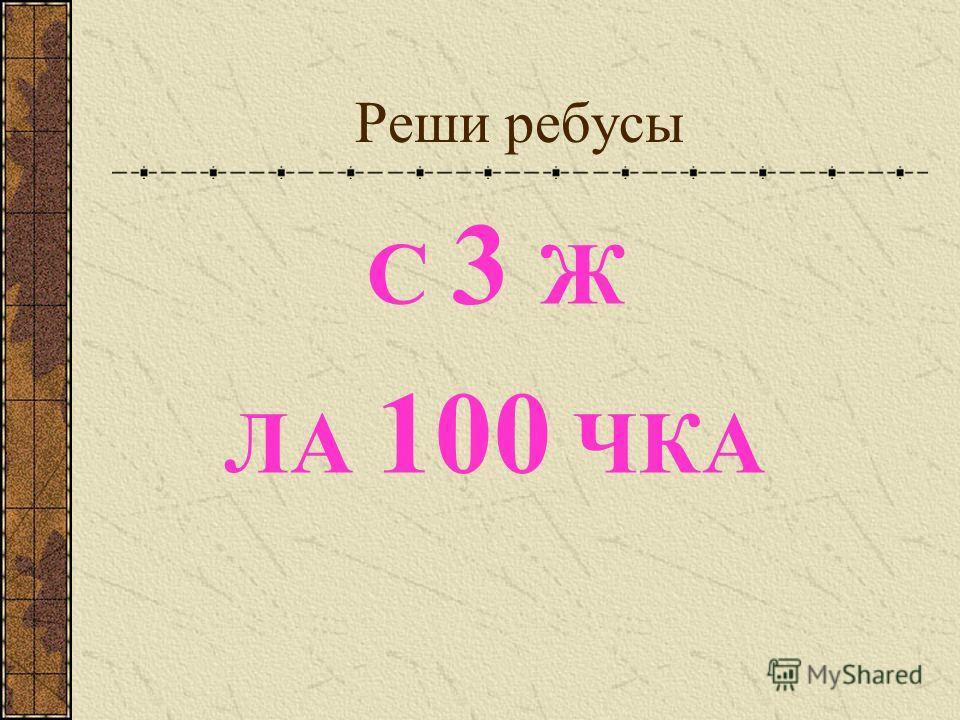 Реши ребусы С 3 Ж ЛА 100 ЧКА