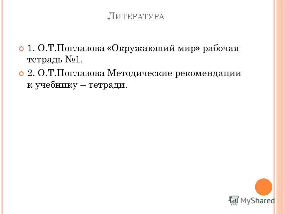 Л ИТЕРАТУРА 1. О.Т.Поглазова «Окружающий мир» рабочая тетрадь 1. 2. О.Т.Поглазова Методические рекомендации к учебнику – тетради.