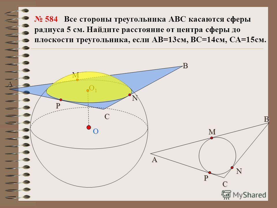 O B М N C P A O1O1O1O1 CМA BNP 584 Все стороны треугольника АВС касаются сферы радиуса 5 см. Найдите расстояние от центра сферы до плоскости треугольника, если АВ=13см, ВС=14см, СА=15см.