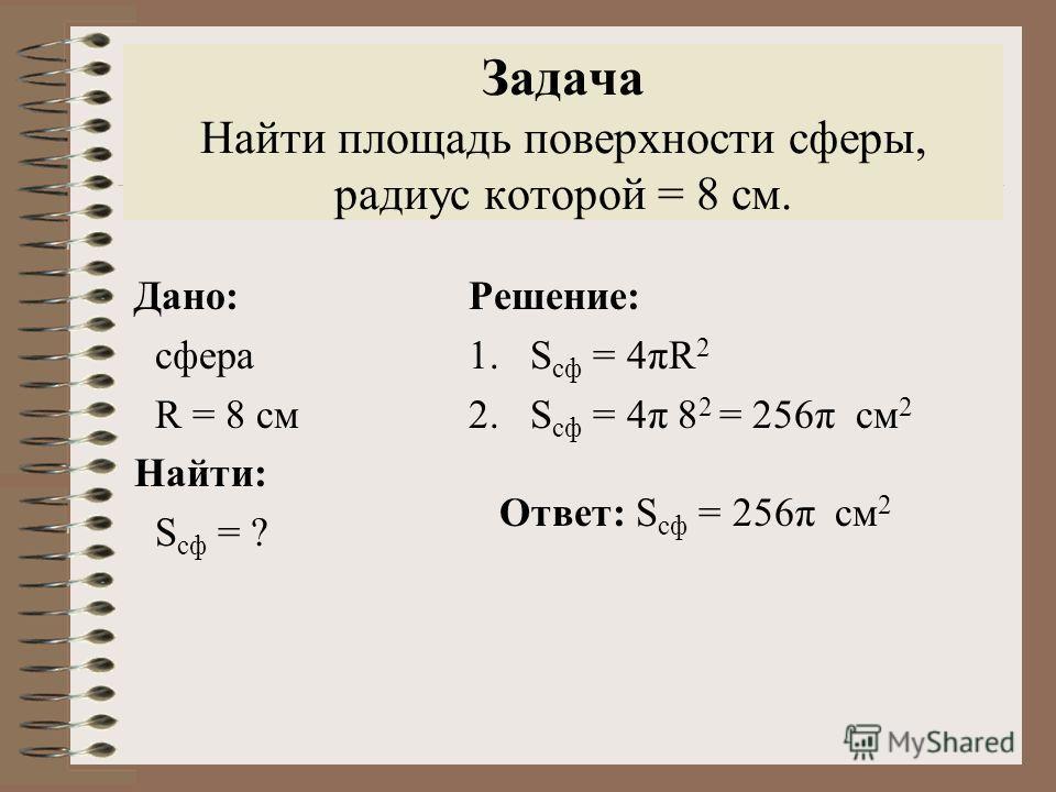 Задача Найти площадь поверхности сферы, радиус которой = 8 см. Дано: сфера R = 8 см Найти: S сф = ? Решение: 1.S сф = 4πR 2 2.S сф = 4π 8 2 = 256π см 2 Ответ: S сф = 256π см 2