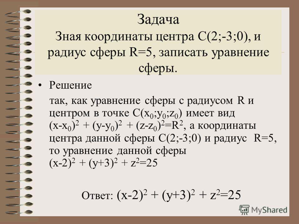 Задача Зная координаты центра С(2;-3;0), и радиус сферы R=5, записать уравнение сферы. Решение так, как уравнение сферы с радиусом R и центром в точке С(х 0 ;у 0 ;z 0 ) имеет вид (х-х 0 ) 2 + (у-у 0 ) 2 + (z-z 0 ) 2 =R 2, а координаты центра данной с