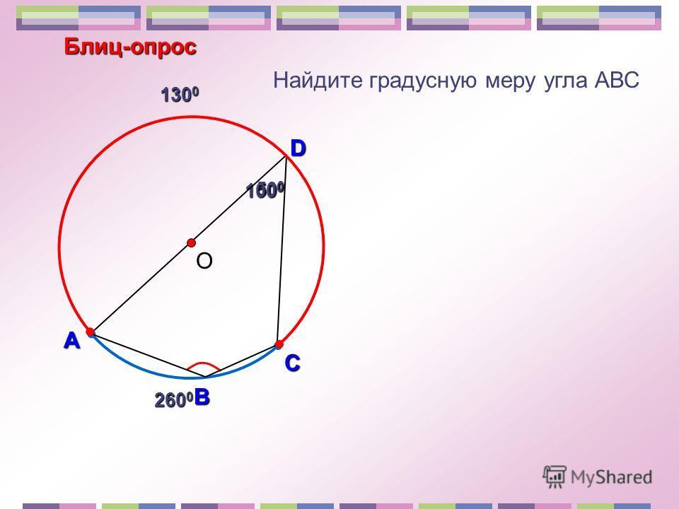 Блиц-опрос А D В Найдите градусную меру угла АВС 50 0 100 0 С 260 0 130 0 О