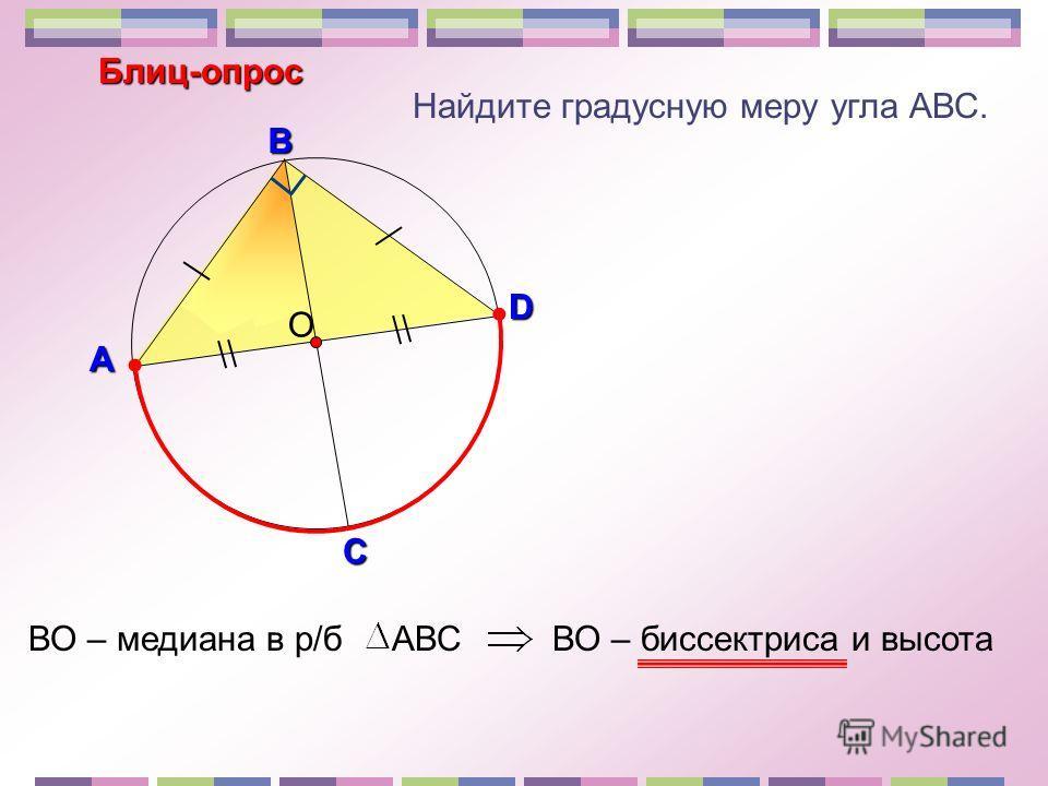 Найдите градусную меру угла АВС. О В С D Блиц-опрос А ВО – медиана в р/б АВСВО – биссектриса и высота