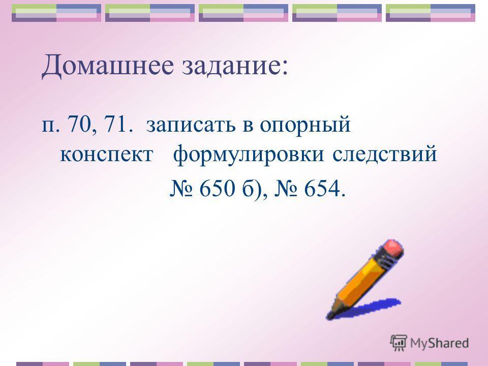 Домашнее задание: п. 70, 71. записать в опорный конспект формулировки следствий 650 б), 654.