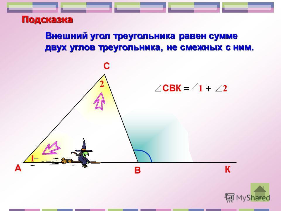 Внешний угол треугольника равен сумме двух углов треугольника, не смежных с ним. А В С К 1 2 СВК 21 =+ Подсказка
