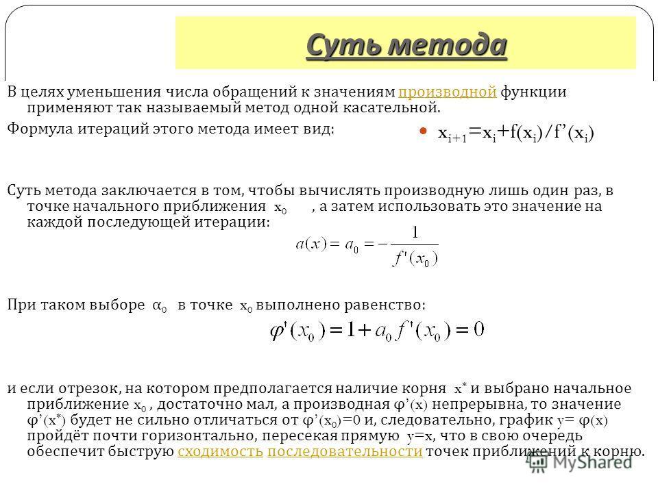 Суть метода Суть метода В целях уменьшения числа обращений к значениям производной функции применяют так называемый метод одной касательной. производной Формула итераций этого метода имеет вид : Суть метода заключается в том, чтобы вычислять производ