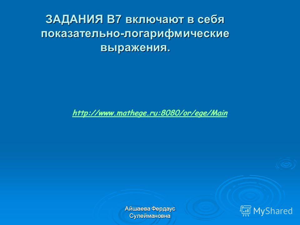 Айшаева Фердаус Сулеймановна ЗАДАНИЯ B7 включают в себя показательно-логарифмические выражения. http://www.mathege.ru:8080/or/ege/Main