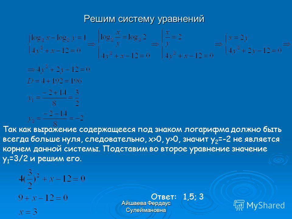 Айшаева Фердаус Сулеймановна Решим систему уравнений Так как выражение содержащееся под знаком логарифма должно быть всегда больше нуля, следовательно, x>0, y>0, значит y 2 =-2 не является корнем данной системы. Подставим во второе уравнение значение