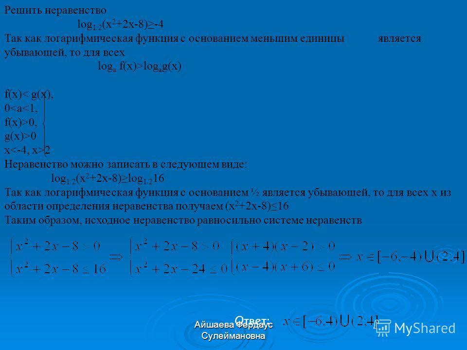 Айшаева Фердаус Сулеймановна Решить неравенство log 1/2 (x 2 +2x-8)-4 Так как логарифмическая функция с основанием меньшим единицы является убывающей, то для всех log а f(x)>log а g(x) f(x) 0, g(x)>0 x 2 Неравенство можно записать в следующем виде: l