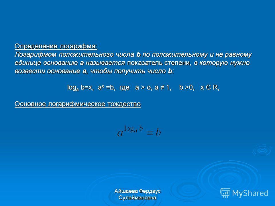 Айшаева Фердаус Сулеймановна Определение логарифма: Логарифмом положительного числа b по положительному и не равному единице основанию a называется показатель степени, в которую нужно возвести основание a, чтобы получить число b: log a b=x, a x =b, г