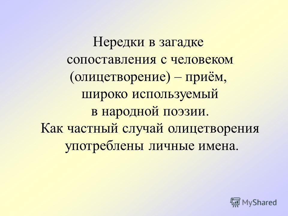 Нередки в загадке сопоставления с человеком (олицетворение) – приём, широко используемый в народной поэзии. Как частный случай олицетворения употреблены личные имена.