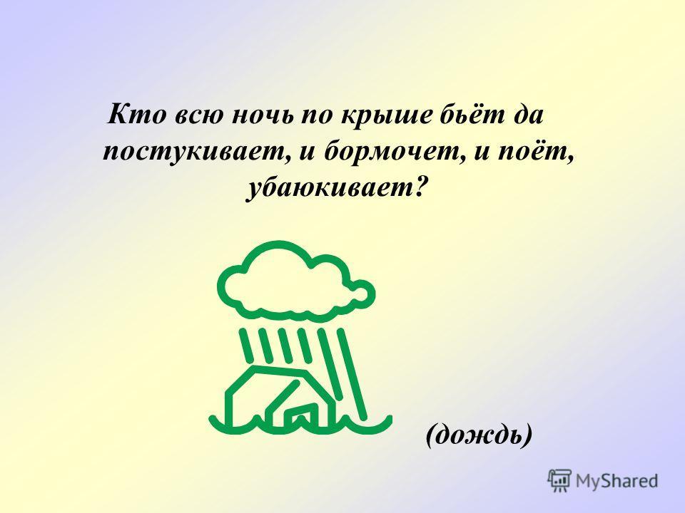 Кто всю ночь по крыше бьёт да постукивает, и бормочет, и поёт, убаюкивает? (дождь)