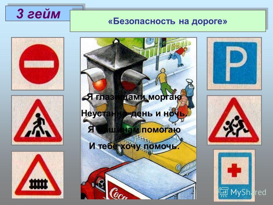 3 гейм «Безопасность на дороге» Я глазищами моргаю Неустанно день и ночь. Я машинам помогаю И тебе хочу помочь.