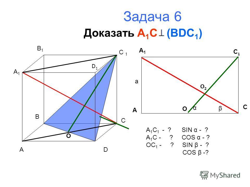 Задача 6 Доказать A 1 C (BDC 1 ) A B C D A1A1 B1B1 C 1 D1D1 O A1A1 A C C1C1 O O2O2 α β а A 1 C 1 - ? SIN α - ? A 1 C - ? COS α - ? OC 1 - ? SIN β - ? COS β -?