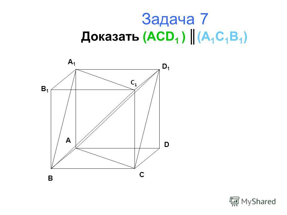 Задача 7 Доказать (ACD 1 ) (A 1 C 1 B 1 ) B A D C B1B1 A1A1 D1D1 C1C1
