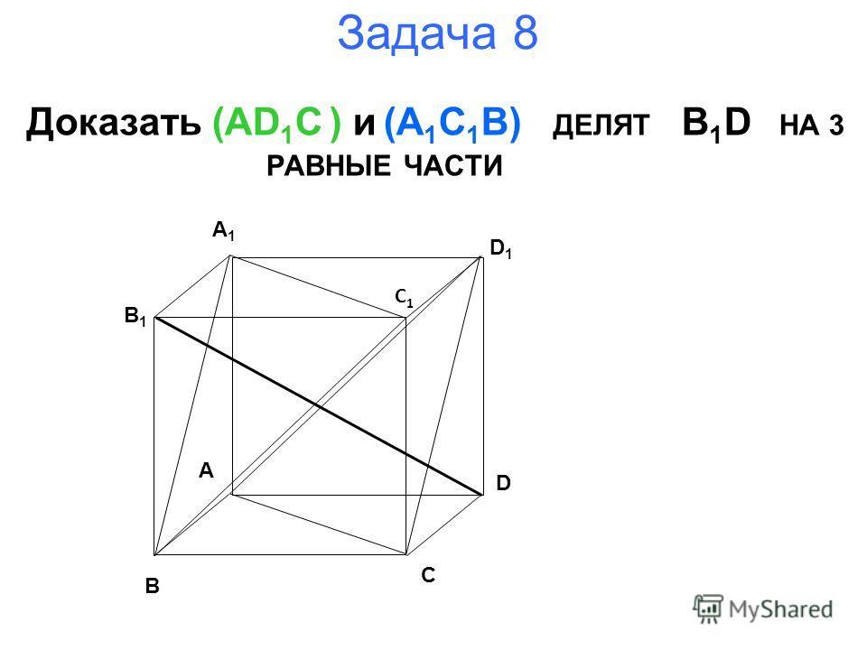 Задача 8 Доказать (AD 1 C ) и (A 1 C 1 B) ДЕЛЯТ B 1 D НА 3 РАВНЫЕ ЧАСТИ B A D C B1B1 A1A1 D1D1 C1C1