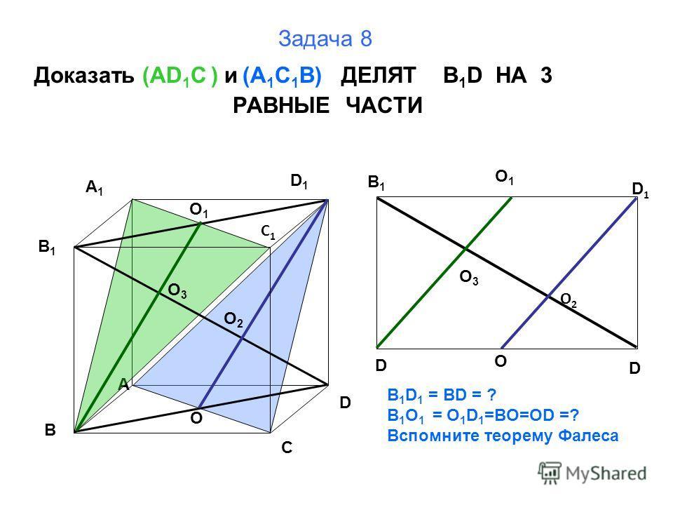 Задача 8 Доказать (AD 1 C ) и (A 1 C 1 B) ДЕЛЯТ B 1 D НА 3 РАВНЫЕ ЧАСТИ B A D C B1B1 A1A1 D1D1 C1C1 O 1 O O 2 O 3 B1B1 D D D1D1 O O2O2 B 1 D 1 = BD = ? B 1 O 1 = O 1 D 1 =BO=OD =? Вспомните теорему Фалеса О1О1 О3О3