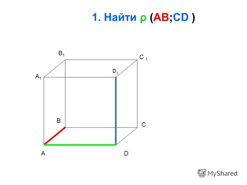 1. Найти ρ (AB;CD ) A B C D A1A1 B1B1 C 1 D1D1