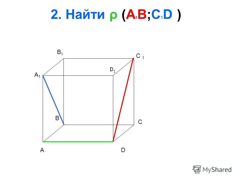 2. Найти ρ (A 1 B;C 1 D ) A B C D A1A1 B1B1 D1D1