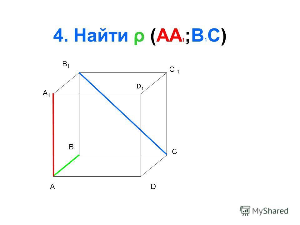 A B C D A1A1 B1B1 D1D1 4. Найти ρ (AA 1 ;B 1 C)
