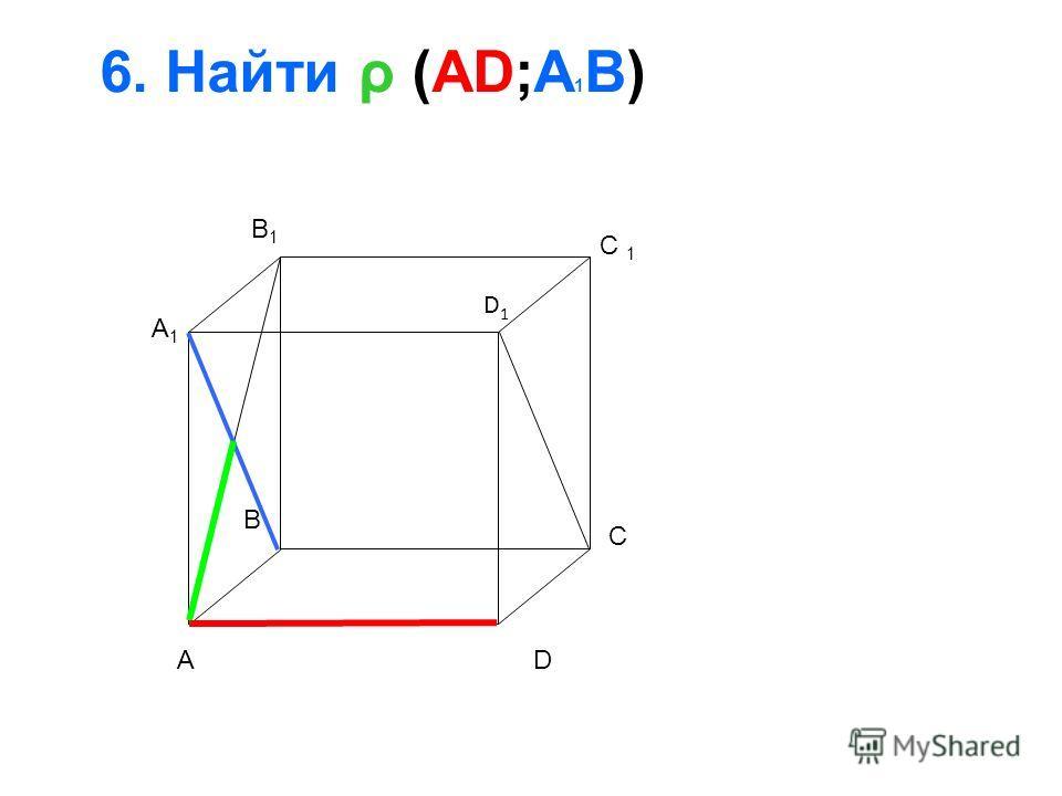 6. Найти ρ (AD;A 1 B) A B C D A1A1 B1B1 D1D1