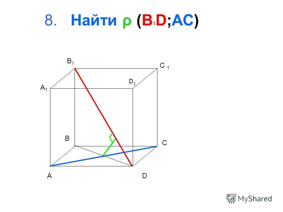 8. Найти ρ (B 1 D;AC) A B C D A1A1 B1B1 D1D1