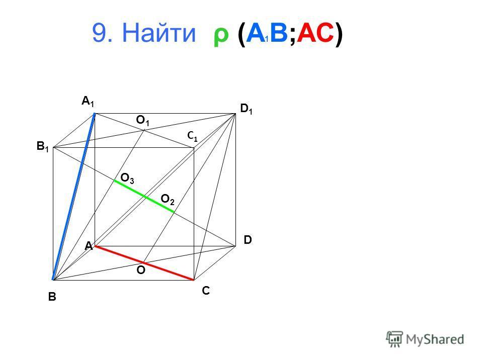 9. Найти ρ (A 1 B;AC) B A D C B1B1 A1A1 D1D1 C1C1 O 1 O O 2 O 3