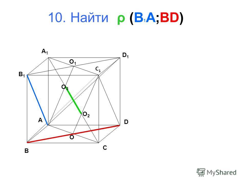 10. Найти ρ (B 1 A;BD) B A D C B1B1 A1A1 D1D1 C1C1 O 1 O O 3 O 2