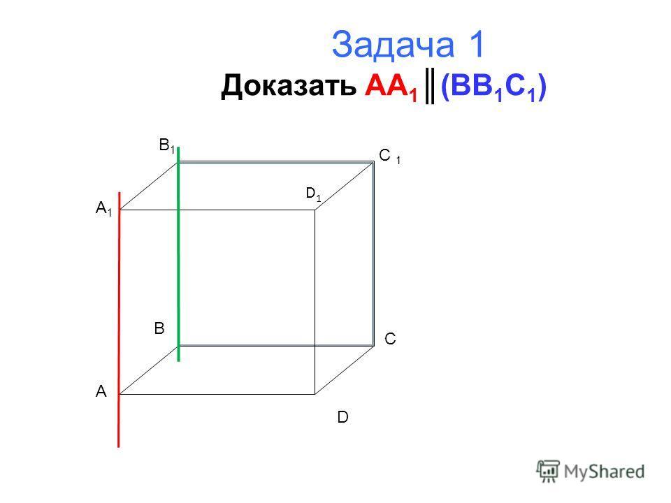Задача 1 Доказать AA 1 (BB 1 C 1 ) A B C D A1A1 B1B1 C 1 D1D1