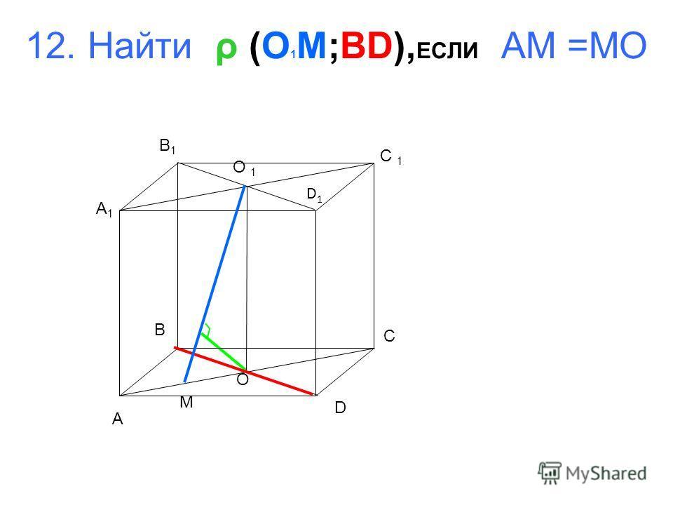 12. Найти ρ (O 1 M;BD), ЕСЛИ AM =MO A B C D A1A1 B1B1 C 1 D1D1 O 1 O M