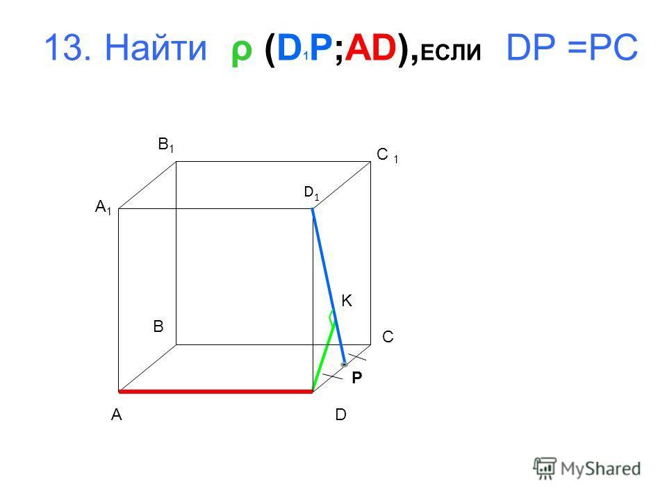 13. Найти ρ (D 1 P;AD), ЕСЛИ DP =PC A B C D A1A1 B1B1 D1D1 K P