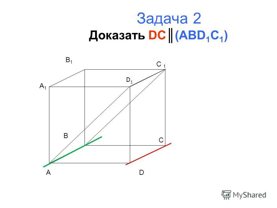 Задача 2 Доказать DC(ABD 1 C 1 ) A B C D A1A1 B1B1 C 1 D1D1