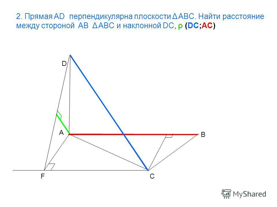 A B C D F 2. Прямая AD перпендикулярна плоскости Δ ABC. Найти расстояние между стороной AB Δ ABC и наклонной DC, ρ (DC;AC)