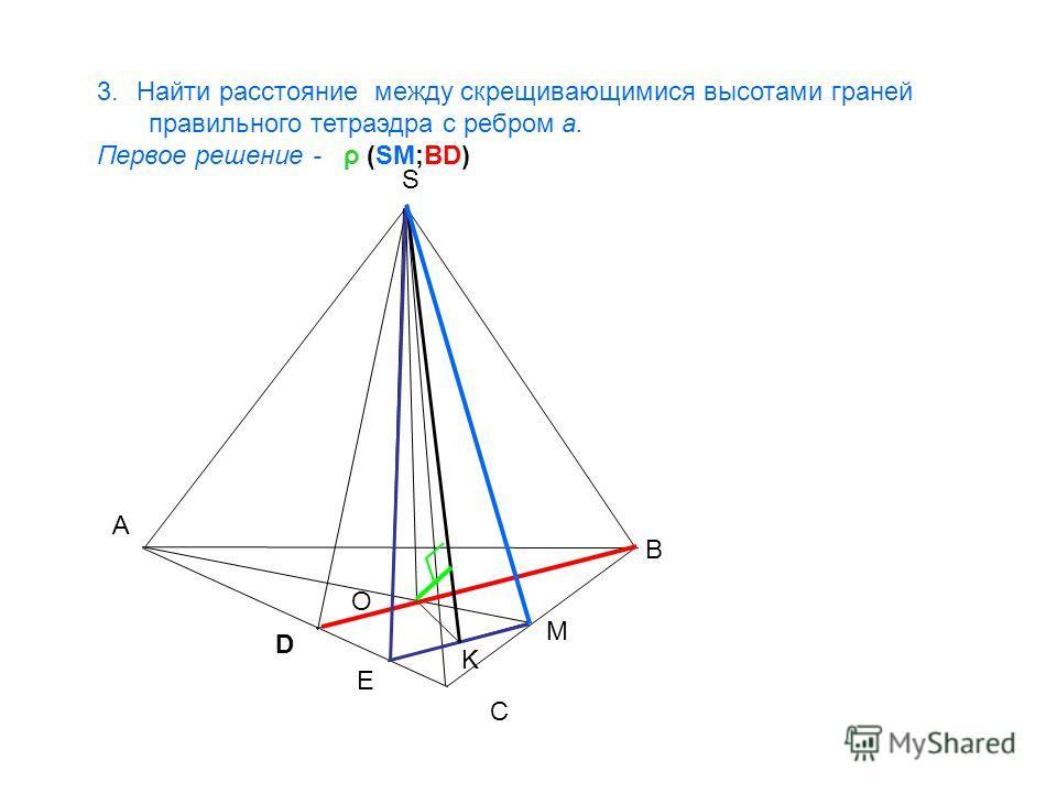 A B C S O M 3.Найти расстояние между скрещивающимися высотами граней правильного тетраэдра с ребром a. Первое решение - ρ (SM;BD) D K E