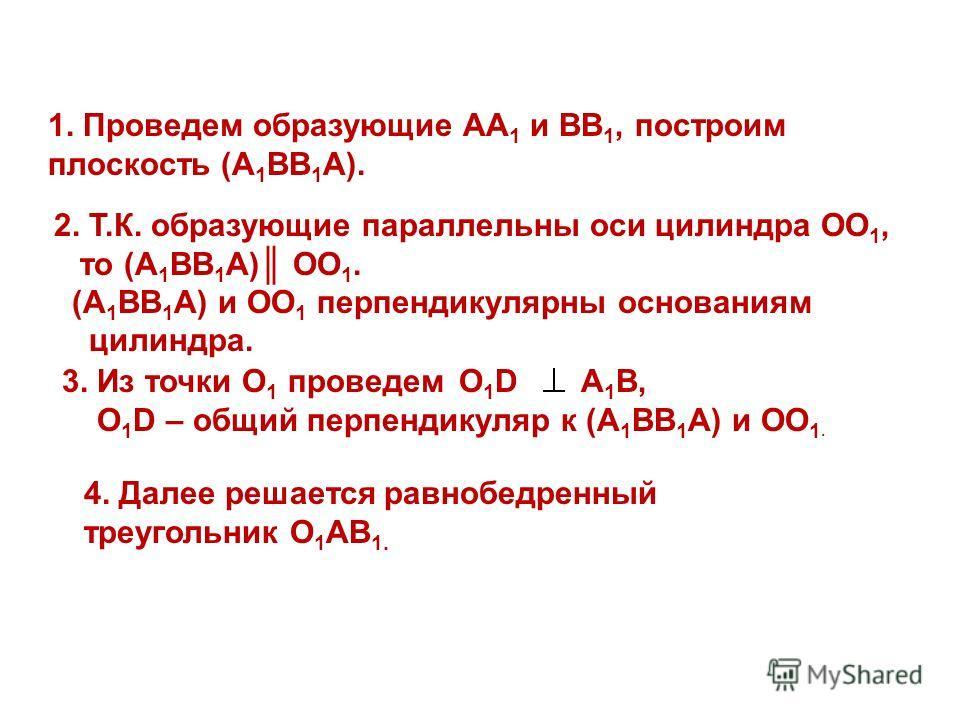 1. Проведем образующие АА 1 и ВВ 1, построим плоскость (А 1 ВВ 1 А). 2. Т.К. образующие параллельны оси цилиндра ОО 1, то (А 1 ВВ 1 А) ОО 1. (А 1 ВВ 1 А) и ОО 1 перпендикулярны основаниям цилиндра. 3. Из точки О 1 проведем O 1 D А 1 В, O 1 D – общий