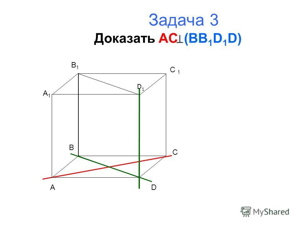 Задача 3 Доказать AC ( BB 1 D 1 D) A B C D A1A1 B1B1 C 1 D1D1