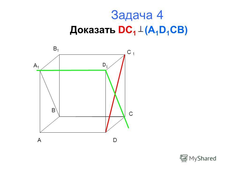 Задача 4 Доказать DC 1 (A 1 D 1 CB) A B C D A1A1 B1B1 C 1 D1D1