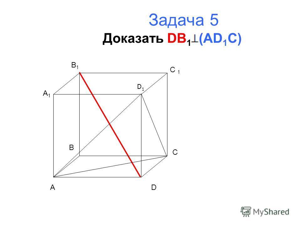 Задача 5 Доказать DB 1 (AD 1 C) A B C D A1A1 B1B1 C 1 D1D1
