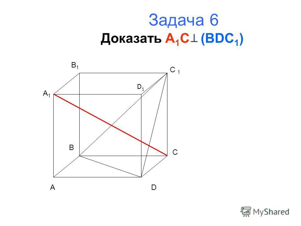 Задача 6 Доказать A 1 C (BDC 1 ) A B C D A1A1 B1B1 C 1 D1D1