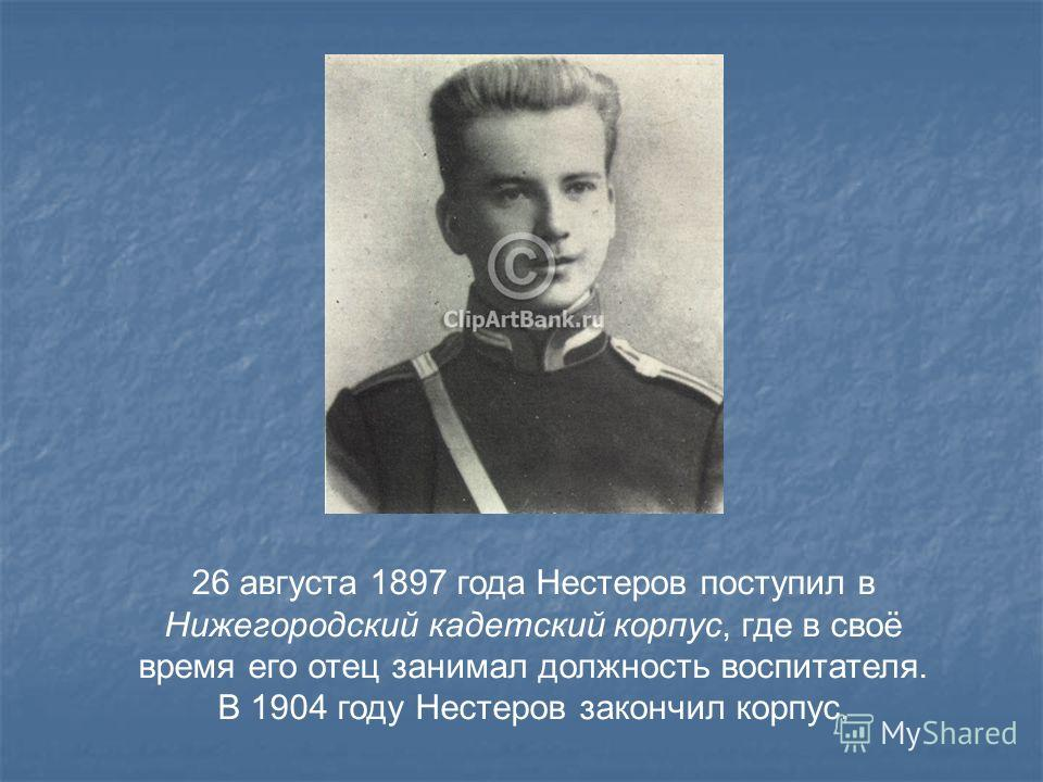 26 августа 1897 года Нестеров поступил в Нижегородский кадетский корпус, где в своё время его отец занимал должность воспитателя. В 1904 году Нестеров закончил корпус.