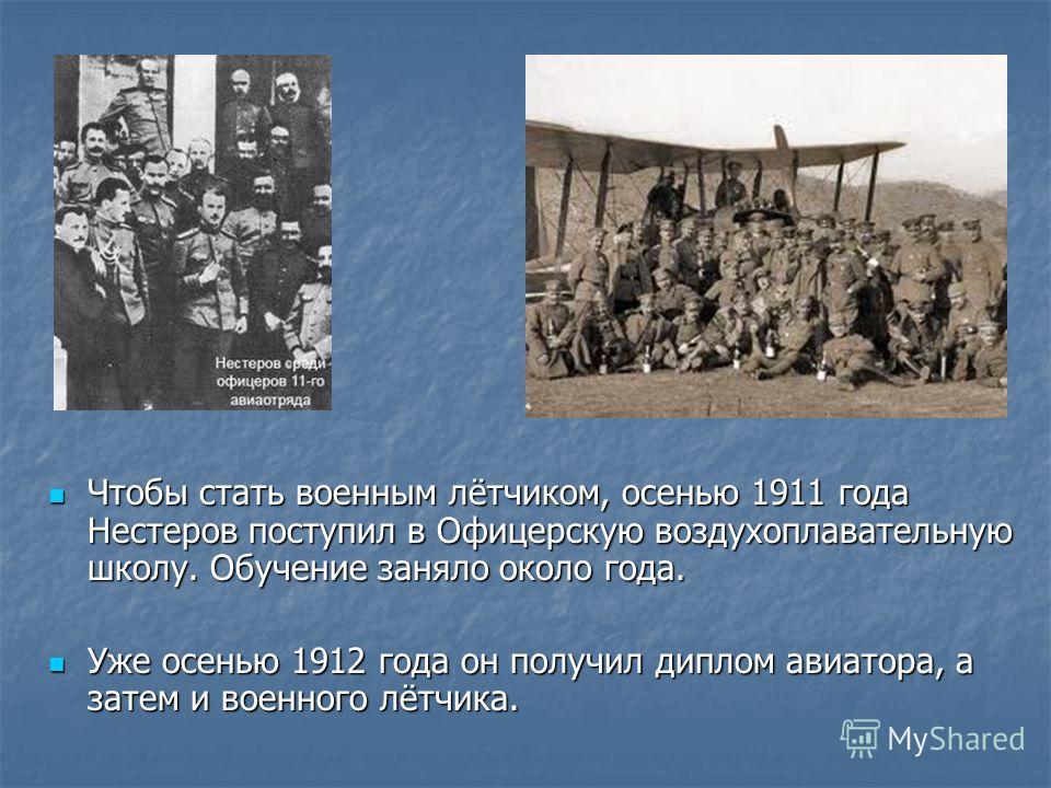 Чтобы стать военным лётчиком, осенью 1911 года Нестеров поступил в Офицерскую воздухоплавательную школу. Обучение заняло около года. Чтобы стать военным лётчиком, осенью 1911 года Нестеров поступил в Офицерскую воздухоплавательную школу. Обучение зан