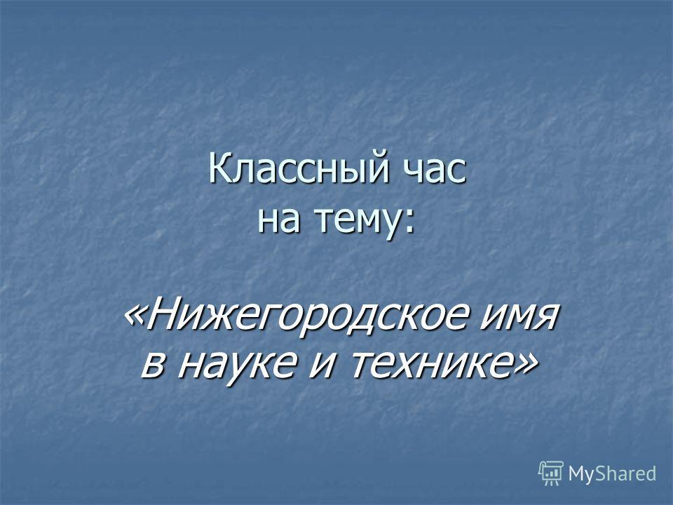 Классный час на тему: «Нижегородское имя в науке и технике»