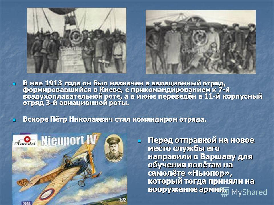 В мае 1913 года он был назначен в авиационный отряд, формировавшийся в Киеве, с прикомандированием к 7-й воздухоплавательной роте, а в июне переведён в 11-й корпусный отряд 3-й авиационной роты. В мае 1913 года он был назначен в авиационный отряд, фо