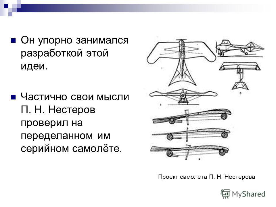 Он упорно занимался разработкой этой идеи. Частично свои мысли П. Н. Нестеров проверил на переделанном им серийном самолёте. Проект самолёта П. Н. Нестерова