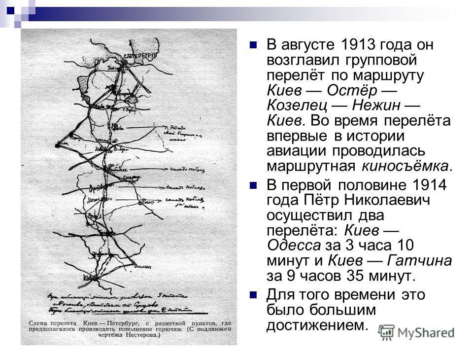 В августе 1913 года он возглавил групповой перелёт по маршруту Киев Остёр Козелец Нежин Киев. Во время перелёта впервые в истории авиации проводилась маршрутная киносъёмка. В первой половине 1914 года Пётр Николаевич осуществил два перелёта: Киев Оде